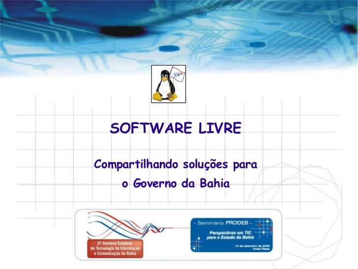 SOFTWARE LIVRE Compartilhando soluções para o Governo da Bahia