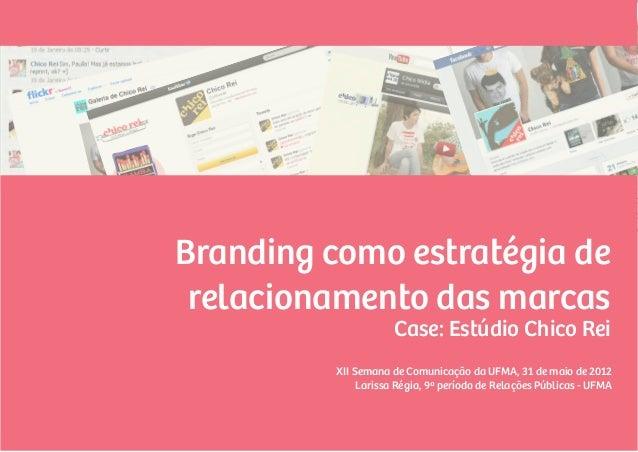 Branding como estratégia de relacionamento das marcas                     Case: Estúdio Chico Rei         XII Semana de Co...