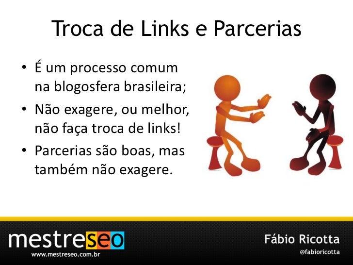 Troca de Links e Parcerias<br />É um processocomumnablogosferabrasileira;<br />Nãoexagere, oumelhor, nãofaçatroca de links...