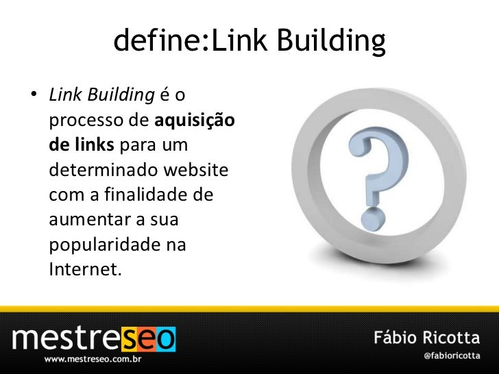 define:Link Building<br />Link Building é o processo de aquisição de linkspara um determinado website com a finalidade de ...