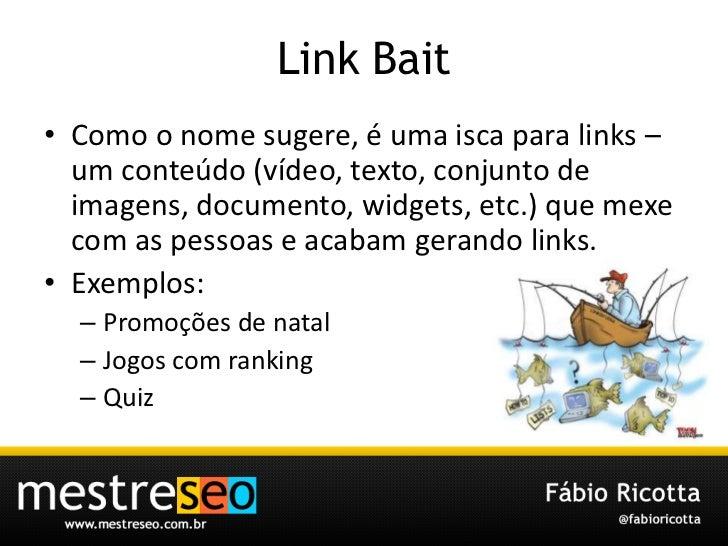 Link Bait<br />Como o nome sugere, é uma isca para links – um conteúdo (vídeo, texto, conjunto de imagens, documento, widg...
