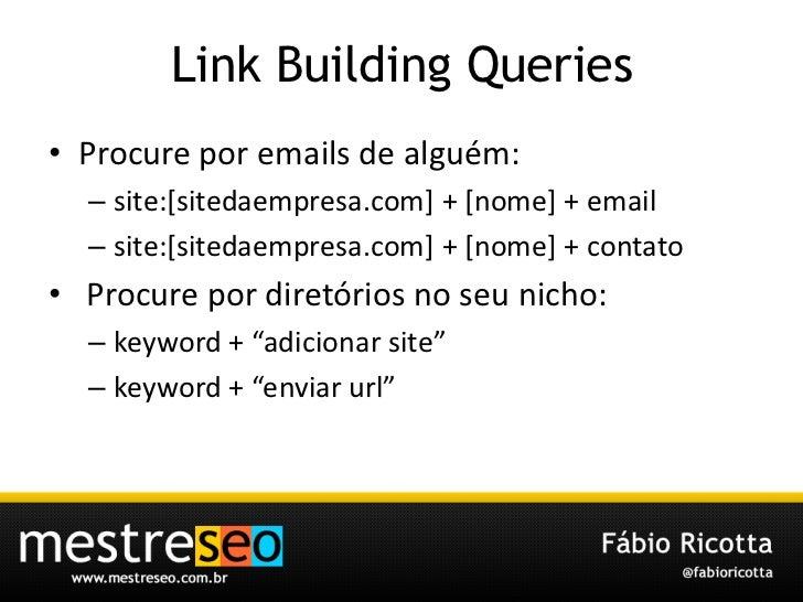 Link Building Queries<br />Procure por emails de alguém:<br />site:[sitedaempresa.com] + [nome] + email<br />site:[sitedae...