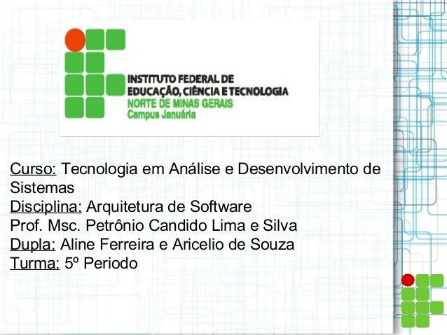 Curso: Tecnologia em Análise e Desenvolvimento de Sistemas Disciplina: Arquitetura de Software Prof. Msc. Petrônio Candido...