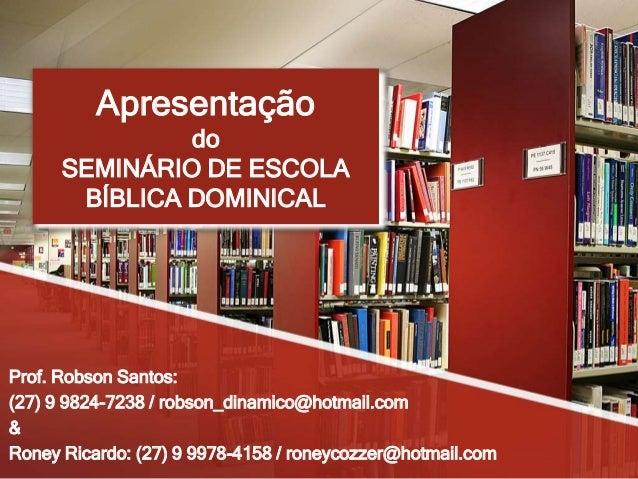 Apresentação do SEMINÁRIO DE ESCOLA BÍBLICA DOMINICAL Prof. Robson Santos: (27) 9 9824-7238 / robson_dinamico@hotmail.com ...