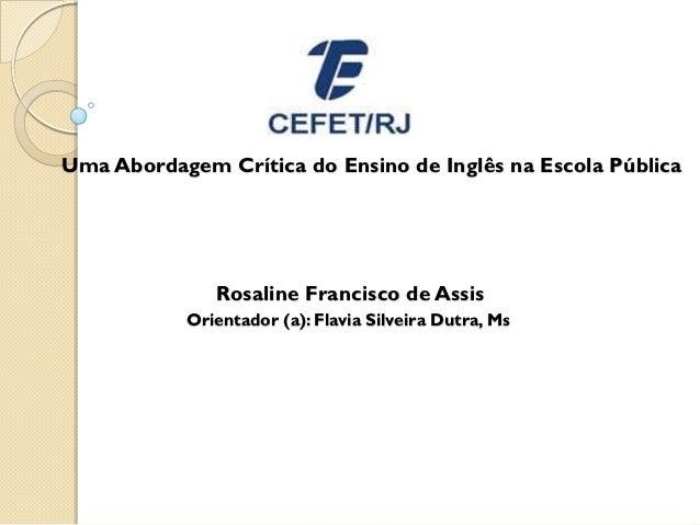 Uma Abordagem Crítica do Ensino de Inglês na Escola Pública              Rosaline Francisco de Assis           Orientador ...