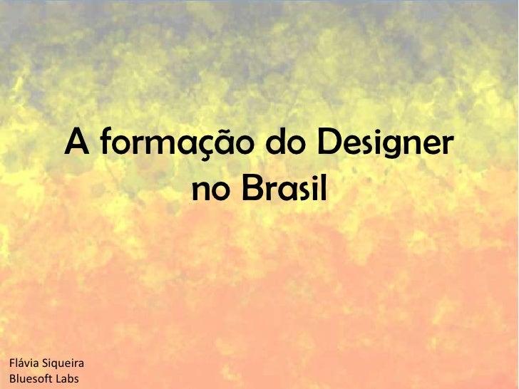 A formação do Designer no Brasil<br />Flávia Siqueira<br />BluesoftLabs<br />