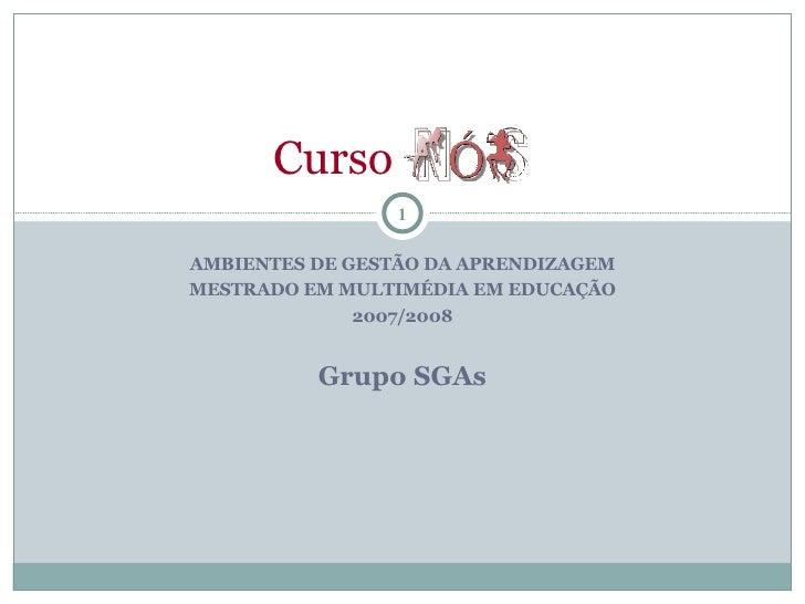 AMBIENTES DE GESTÃO DA APRENDIZAGEM MESTRADO EM MULTIMÉDIA EM EDUCAÇÃO 2007/2008 Grupo SGAs Curso