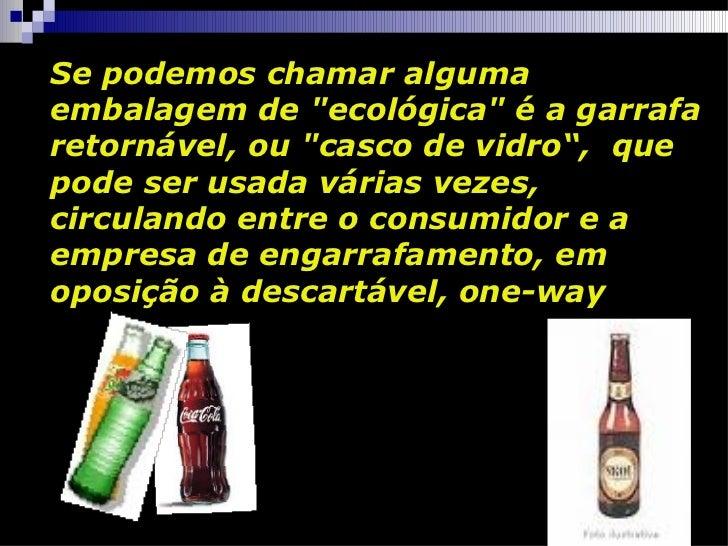 """Se podemos chamar alguma embalagem de """"ecológica"""" é a garrafa retornável, ou """"casco de vidro"""",  que pode se..."""