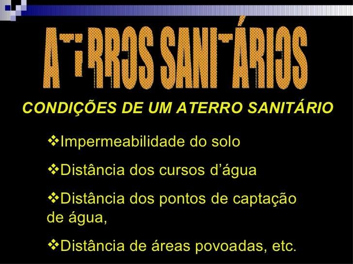 ATERROS SANITÁRIOS CONDIÇÕES DE UM ATERRO SANITÁRIO <ul><li>Impermeabilidade do solo  </li></ul><ul><li>Distância dos curs...