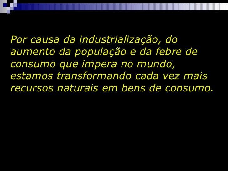 Por causa da industrialização, do aumento da população e da febre de consumo que impera no mundo, estamos transformando ca...
