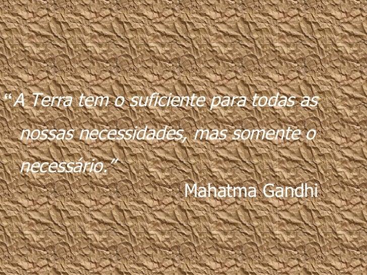 """"""" A Terra tem o suficiente para todas as nossas necessidades, mas somente o necessário."""" Mahatma Gandhi"""