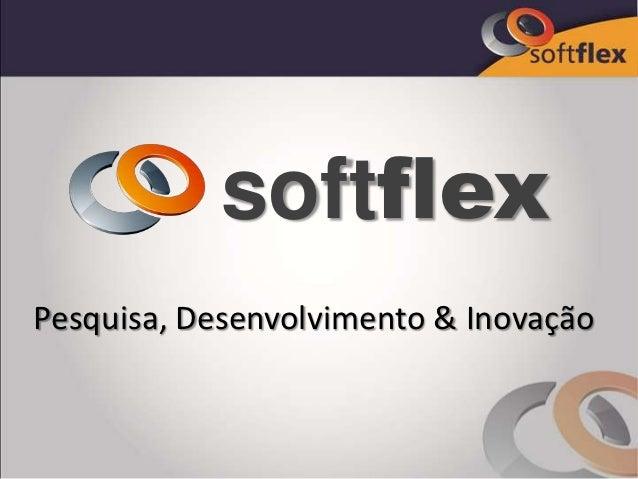 softflexPesquisa, Desenvolvimento & Inovação