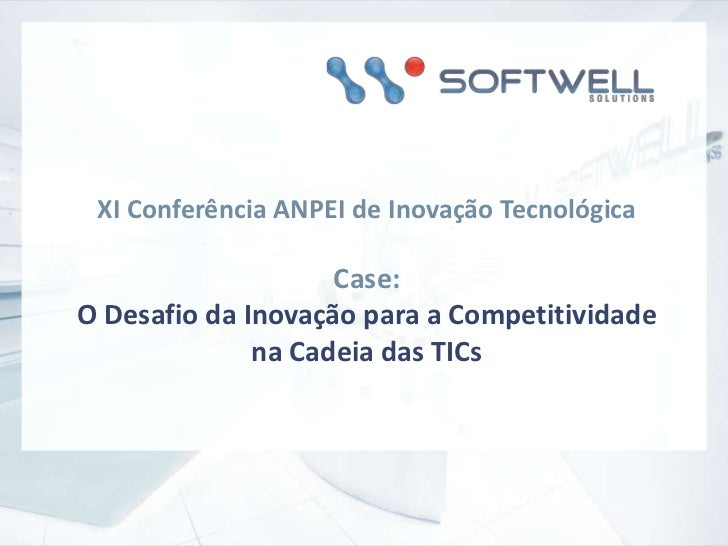 XI Conferência ANPEI de Inovação Tecnológica<br />Case: <br />O Desafio da Inovação para a Competitividade na Cadeia das T...