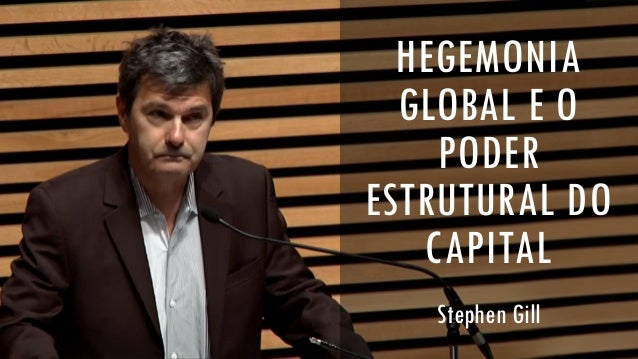HEGEMONIA GLOBAL E O PODER ESTRUTURAL DO CAPITAL Stephen Gill