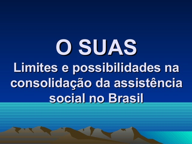 O SUASO SUAS Limites e possibilidades naLimites e possibilidades na consolidação da assistênciaconsolidação da assistência...
