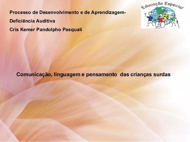Processo de Desenvolvimento e de Aprendizagem- Deficiência Auditiva Cris Kemer Pandolpho Pasquali Comunicação, linguagem e...