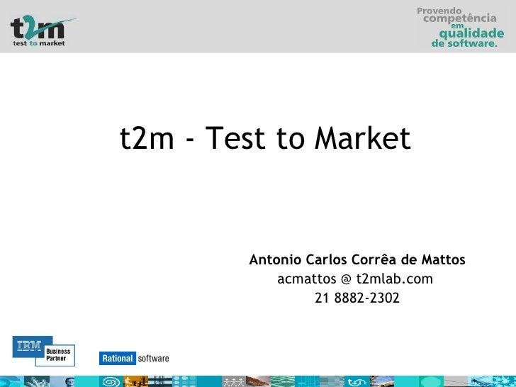 t2m - Test to Market Antonio Carlos Corrêa de Mattos acmattos @ t2mlab.com  21 8882-2302