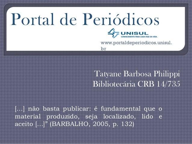 Tatyane Barbosa Philippi Bibliotecária CRB 14/735 Portal de Periódicos www.portaldeperiodicos.unisul. br [...] não basta p...