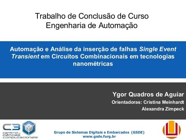 Grupo de Sistemas Digitais e Embarcados (GSDE) www.gsde.furg.br Automação e Análise da inserção de falhas Single Event Tra...