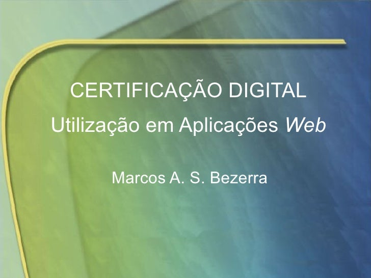 CERTIFICAÇÃO DIGITAL Utilização em Aplicações  Web Marcos A. S. Bezerra