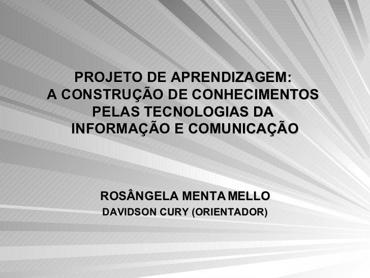 PROJETO DE APRENDIZAGEM:  A CONSTRUÇÃO DE CONHECIMENTOS  PELAS TECNOLOGIAS DA  INFORMAÇÃO E COMUNICAÇÃO ROSÂNGELA MENTA ME...