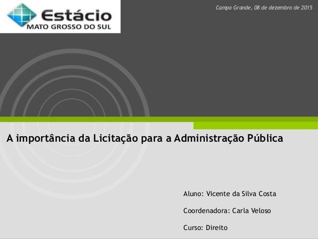 A importância da Licitação para a Administração Pública Aluno: Vicente da Silva Costa Coordenadora: Carla Veloso Curso: Di...