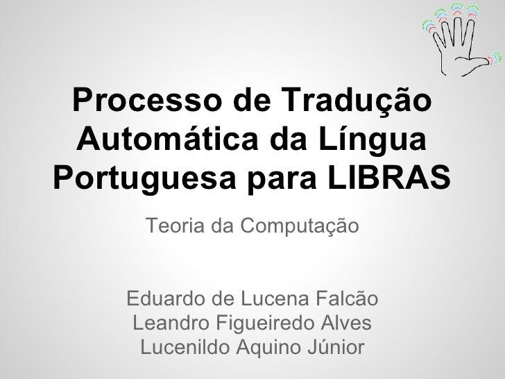 Processo de Tradução Automática da LínguaPortuguesa para LIBRAS     Teoria da Computação    Eduardo de Lucena Falcão    Le...