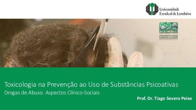 Toxicologia na Prevenção ao Uso de Substâncias Psicoativas Prof. Dr. Tiago Severo Peixe Drogas de Abuso. Aspectos Clínico-...