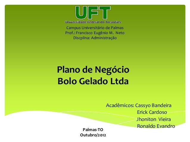 Campus Universitário de Palmas Prof.: Francisco Eugênio M. Neto Discplina: Administração Plano de Negócio Bolo Gelado Ltda...