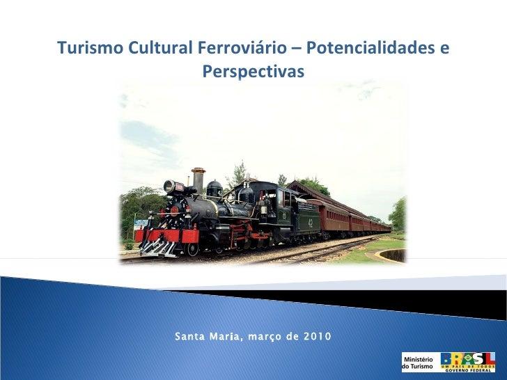 Turismo Cultural Ferroviário – Potencialidades e Perspectivas Santa Maria, março de 2010