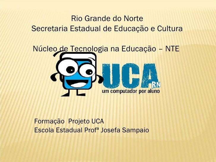Rio Grande do Norte Secretaria Estadual de Educação e Cultura  Núcleo de Tecnologia na Educação – NTE  Formação  Projeto U...