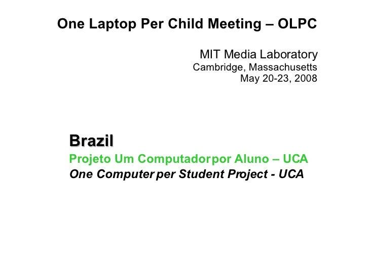 One Laptop Per Child Meeting – OLPC MIT Media Laboratory Cambridge, Massachusetts May 20-23, 2008 Brazil Projeto Um Comput...