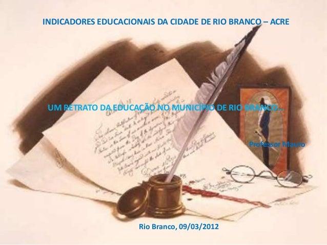 INDICADORES EDUCACIONAIS DA CIDADE DE RIO BRANCO – ACRE UM RETRATO DA EDUCAÇÃO NO MUNICÍPIO DE RIO BRANCO...              ...