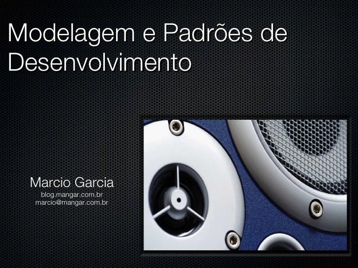 Modelagem e Padrões de Desenvolvimento Marcio Garcia blog.mangar.com.br [email_address]