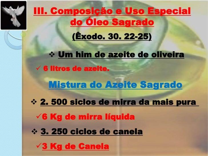 III. Composição e Uso Especial do Óleo Sagrado<br />(Êxodo. 30. 22-25)<br /><ul><li>Um him de azeite de oliveira