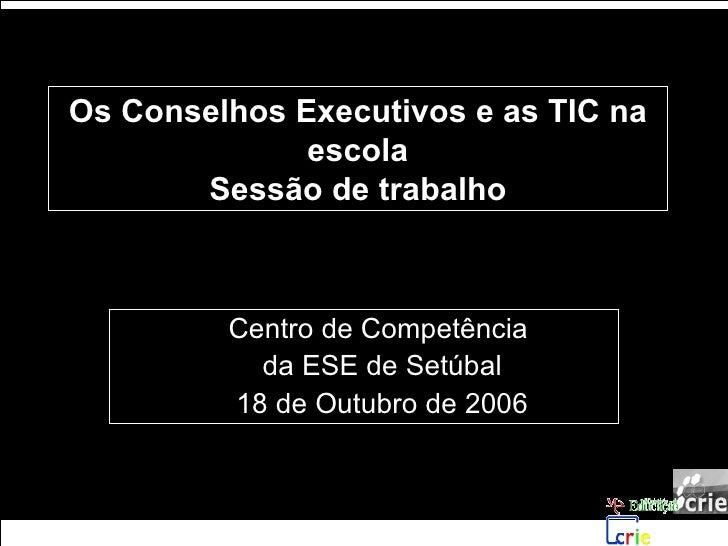 Os Conselhos Executivos e as TIC na escola Sessão de trabalho <ul><ul><li>Centro de Competência  </li></ul></ul><ul><ul><l...