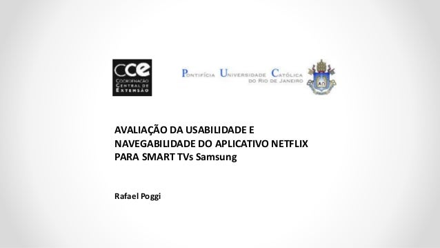 AVALIAÇÃO DA USABILIDADE E NAVEGABILIDADE DO APLICATIVO NETFLIX PARA SMART TVs Samsung Rafael Poggi