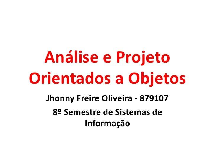 Análise e ProjetoOrientados a Objetos  Jhonny Freire Oliveira - 879107    8º Semestre de Sistemas de           Informação