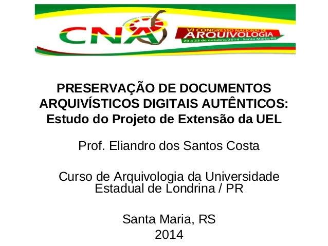 PRESERVAÇÃO DE DOCUMENTOS  ARQUIVÍSTICOS DIGITAIS AUTÊNTICOS:  Estudo do Projeto de Extensão da UEL  Prof. Eliandro dos Sa...