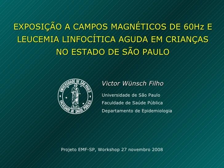 EXPOSIÇÃO A CAMPOS MAGNÉTICOS DE 60Hz E LEUCEMIA LINFOCÍTICA AGUDA EM CRIANÇAS NO ESTADO DE SÃO PAULO Victor Wünsch Filho ...