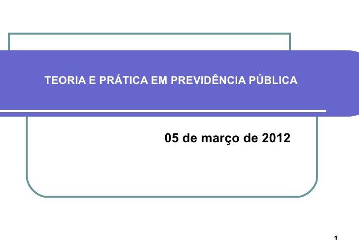 TEORIA E PRÁTICA EM PREVIDÊNCIA PÚBLICA                  05 de março de 2012                                          1