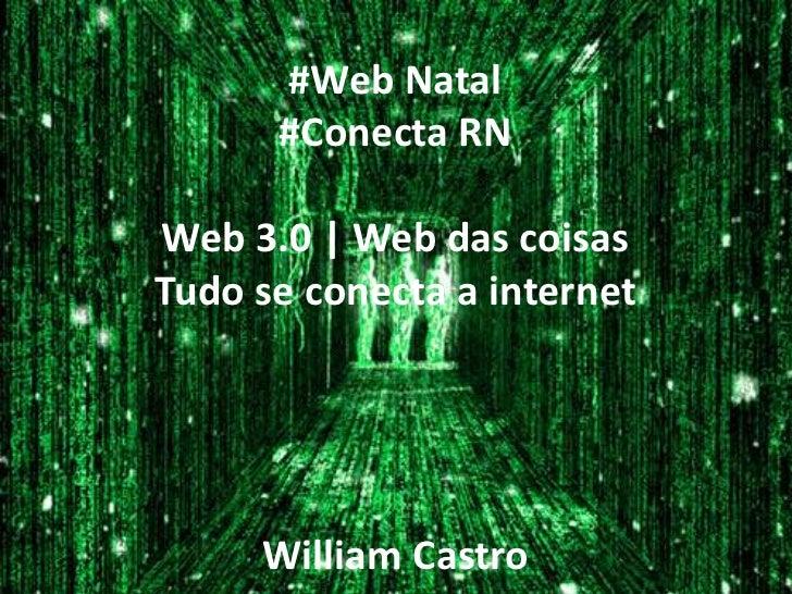 #Web Natal      #Conecta RNWeb 3.0 | Web das coisasTudo se conecta a internet     William Castro