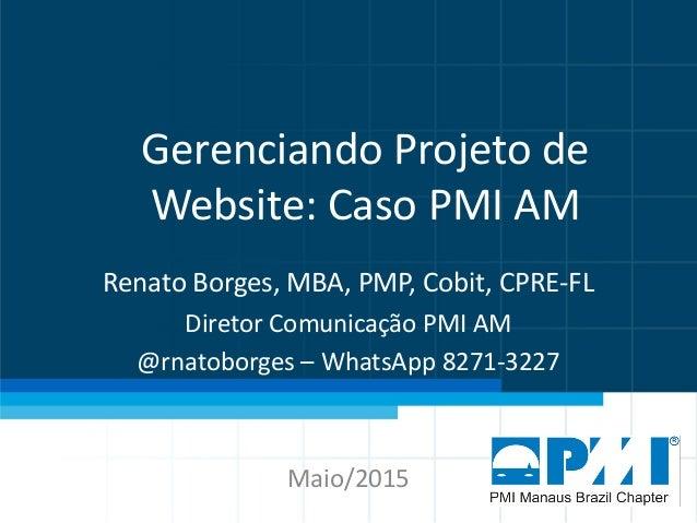 Gerenciando Projeto de Website: Caso PMI AM Renato Borges, MBA, PMP, Cobit, CPRE-FL Diretor Comunicação PMI AM @rnatoborge...