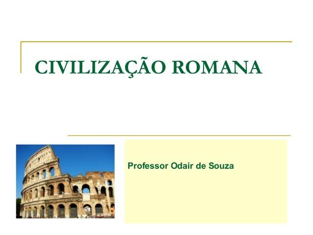 CIVILIZAÇÃO ROMANA Professor Odair de Souza
