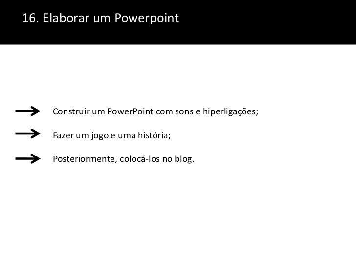 16. Elaborar um Powerpoint<br />Construir um PowerPoint com sons e hiperligações;Fazer um jogo e uma história;Posteriormen...