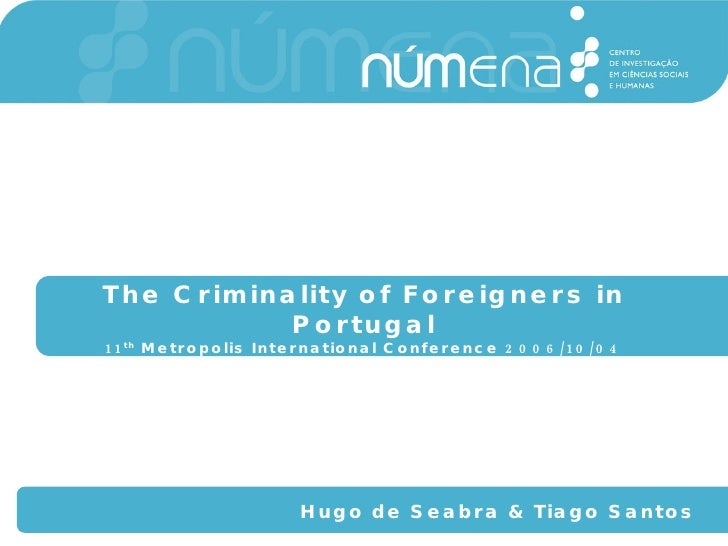 The Criminality of Foreigners in Portugal 11 th  Metropolis International Conference 2006/10/04 Hugo de Seabra & Tiago San...