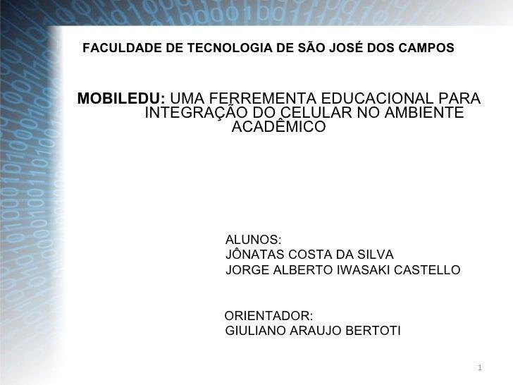 FACULDADE DE TECNOLOGIA DE SÃO JOSÉ DOS CAMPOS MOBILEDU:  UMA FERREMENTA EDUCACIONAL PARA  INTEGRAÇÃO DO CELULAR NO AMBIEN...