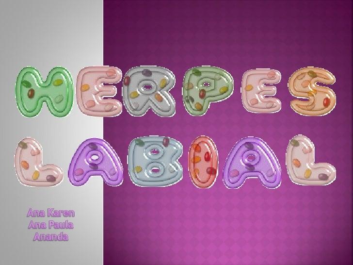    Herpes labial é uma doença viral recorrente, causada    pelo vírus Herpes Simples I , que afeta principalmente    a mu...