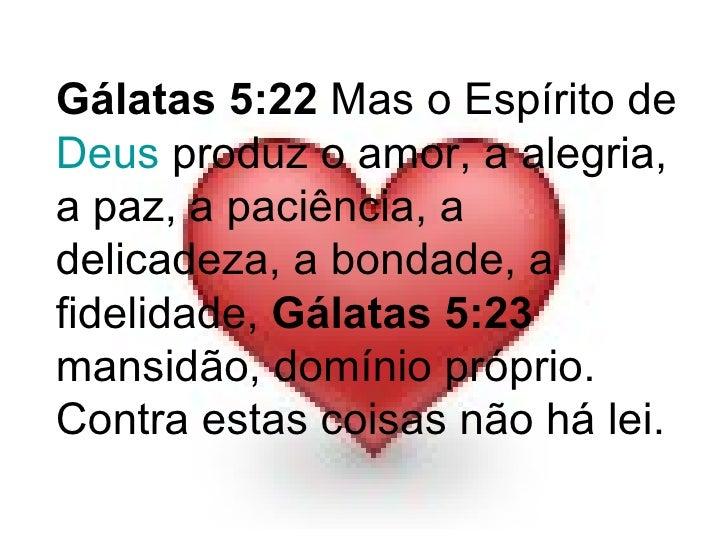 Gálatas 5:22  Mas o Espírito de  Deus  produz o amor, a alegria, a paz, a paciência, a delicadeza, a bondade, a fidelidade...
