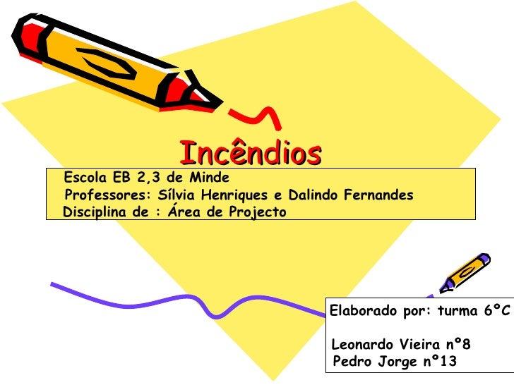 Incêndios Escola EB 2,3 de Minde  Professores: Sílvia Henriques e Dalindo Fernandes  Disciplina de : Área de Projecto  Ela...